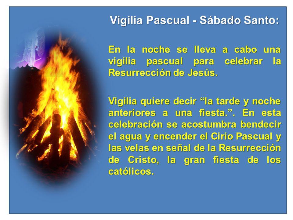 Vigilia Pascual - Sábado Santo: En la noche se lleva a cabo una vigilia pascual para celebrar la Resurrección de Jesús. Vigilia quiere decir la tarde