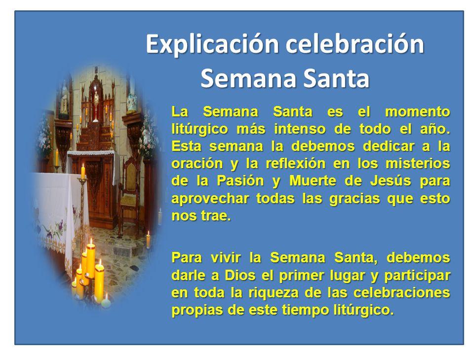 Explicación celebración Semana Santa La Semana Santa es el momento litúrgico más intenso de todo el año. Esta semana la debemos dedicar a la oración y