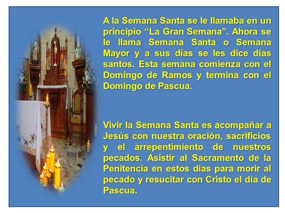 A la Semana Santa se le llamaba en un principio La Gran Semana. Ahora se le llama Semana Santa o Semana Mayor y a sus días se les dice días santos. Es