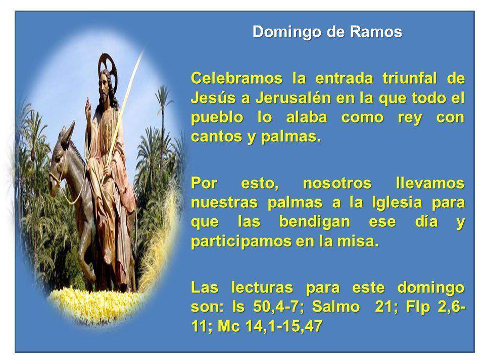 Domingo de Ramos Celebramos la entrada triunfal de Jesús a Jerusalén en la que todo el pueblo lo alaba como rey con cantos y palmas. Por esto, nosotro