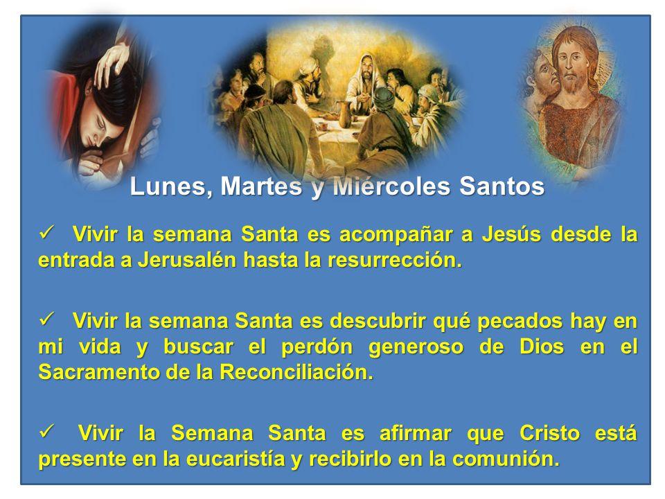 Lunes, Martes y Miércoles Santos Vivir la semana Santa es acompañar a Jesús desde la entrada a Jerusalén hasta la resurrección. Vivir la semana Santa