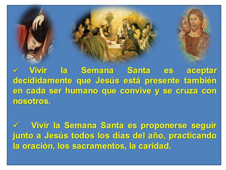 Vivir la Semana Santa es aceptar decididamente que Jesús está presente también en cada ser humano que convive y se cruza con nosotros. Vivir la Semana