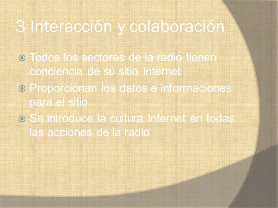 3 Interacción y colaboración Todos los sectores de la radio tienen conciencia de su sitio Internet Proporcionan los datos e informaciones para el siti