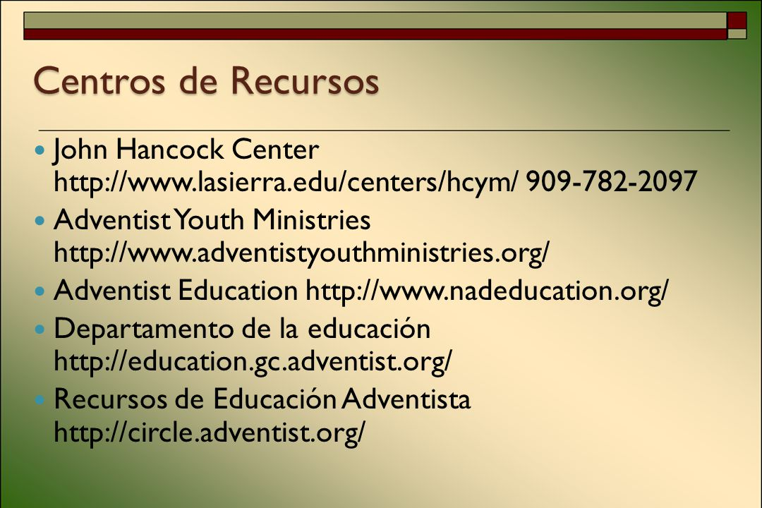 Centros de Recursos John Hancock Center http://www.lasierra.edu/centers/hcym/ 909-782-2097 Adventist Youth Ministries http://www.adventistyouthministries.org/ Adventist Education http://www.nadeducation.org/ Departamento de la educación http://education.gc.adventist.org/ Recursos de Educación Adventista http://circle.adventist.org/