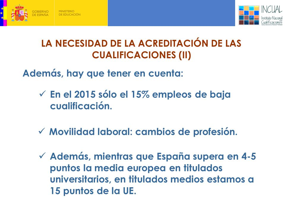 LA NECESIDAD DE LA ACREDITACIÓN DE LAS CUALIFICACIONES (II) Además, hay que tener en cuenta: En el 2015 sólo el 15% empleos de baja cualificación.