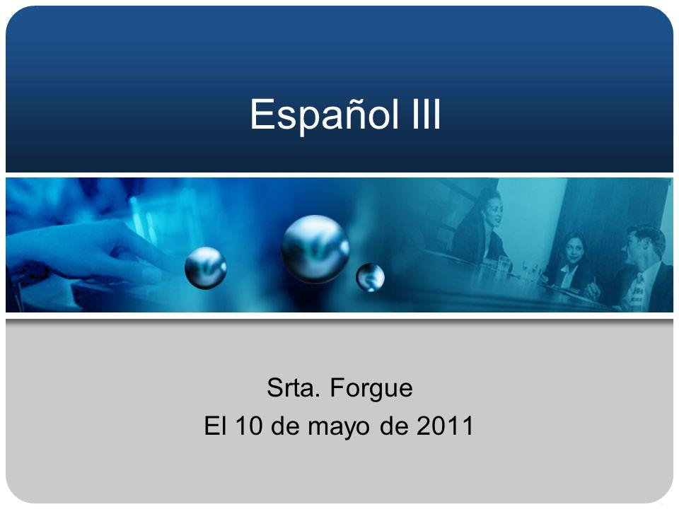 Español III Srta. Forgue El 10 de mayo de 2011