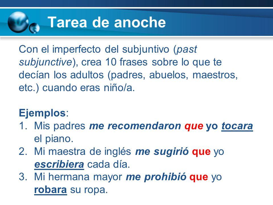 Tarea de anoche Con el imperfecto del subjuntivo (past subjunctive), crea 10 frases sobre lo que te decían los adultos (padres, abuelos, maestros, etc