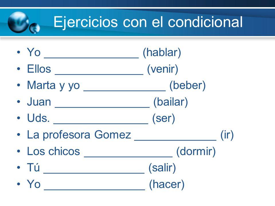 Ejercicios con el condicional Yo _______________ (hablar) Ellos ______________ (venir) Marta y yo _____________ (beber) Juan _______________ (bailar)