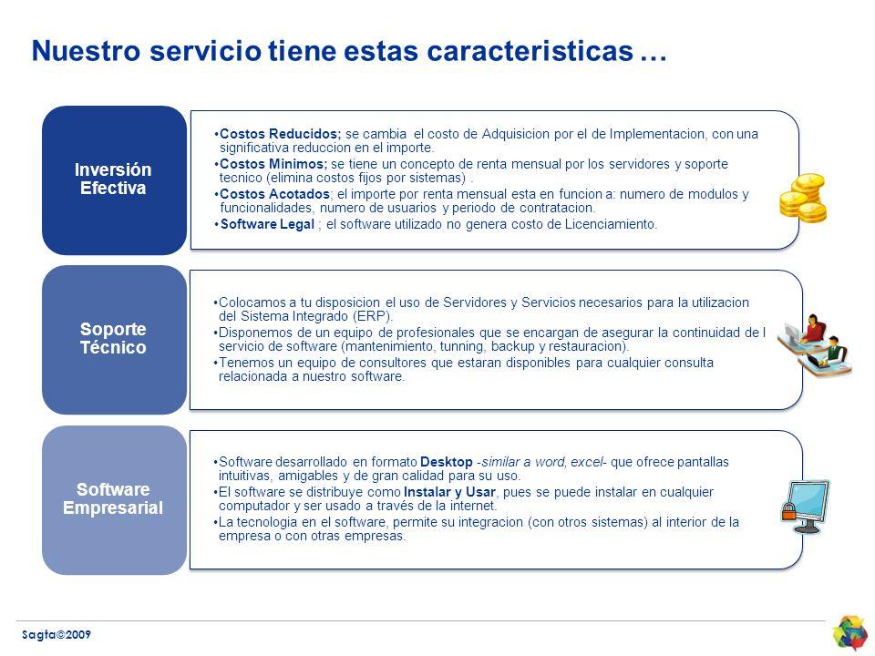 Sagta©2009 Nuestro servicio tiene estas caracteristicas … Costos Reducidos; se cambia el costo de Adquisicion por el de Implementacion, con una significativa reduccion en el importe.