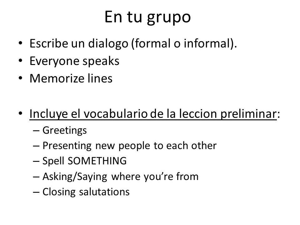 En tu grupo Escribe un dialogo (formal o informal). Everyone speaks Memorize lines Incluye el vocabulario de la leccion preliminar: – Greetings – Pres