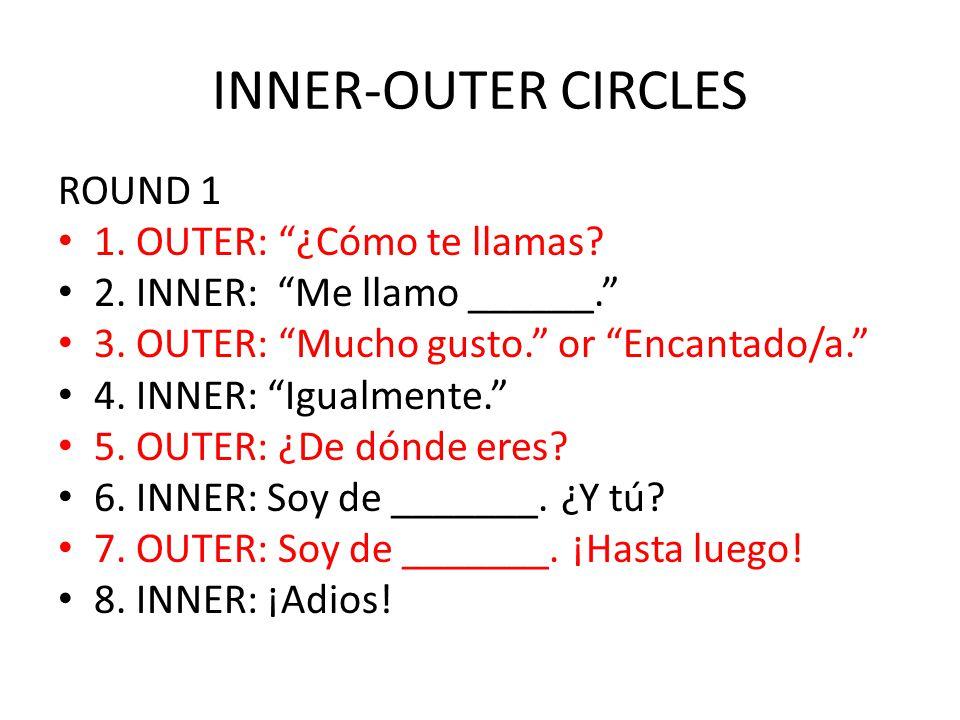 INNER-OUTER CIRCLES ROUND 1 1. OUTER: ¿Cómo te llamas? 2. INNER: Me llamo ______. 3. OUTER: Mucho gusto. or Encantado/a. 4. INNER: Igualmente. 5. OUTE