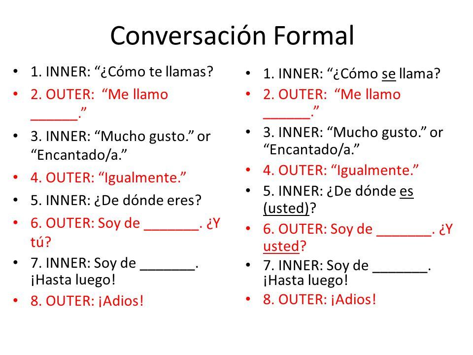 Conversación Formal 1. INNER: ¿Cómo te llamas? 2. OUTER: Me llamo ______. 3. INNER: Mucho gusto. or Encantado/a. 4. OUTER: Igualmente. 5. INNER: ¿De d