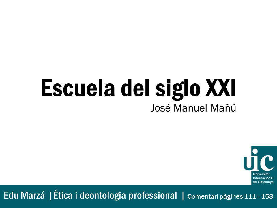 Escuela del siglo XXI José Manuel Mañú Edu Marzá |Ética i deontologia professional | Comentari pàgines 111 - 158