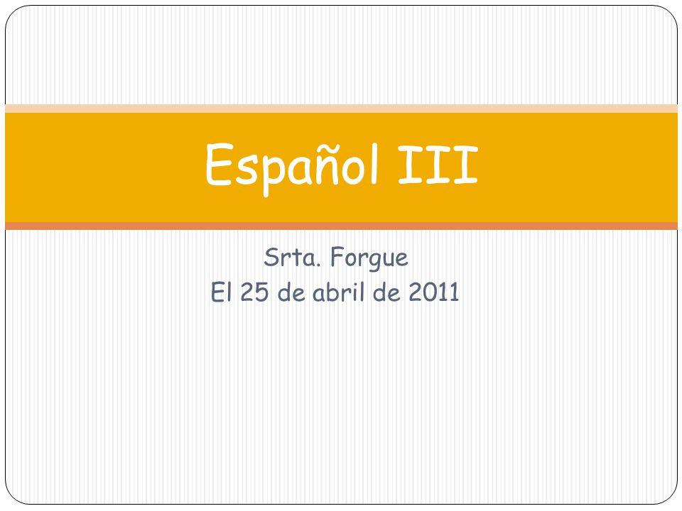 Srta. Forgue El 25 de abril de 2011 Español III