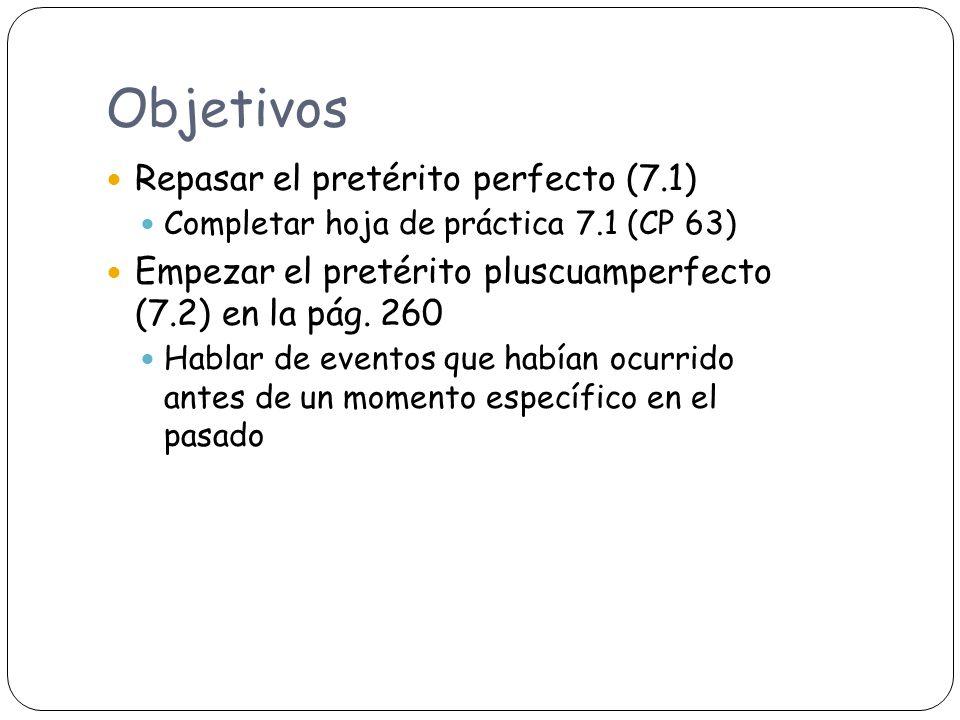 Objetivos Repasar el pretérito perfecto (7.1) Completar hoja de práctica 7.1 (CP 63) Empezar el pretérito pluscuamperfecto (7.2) en la pág.