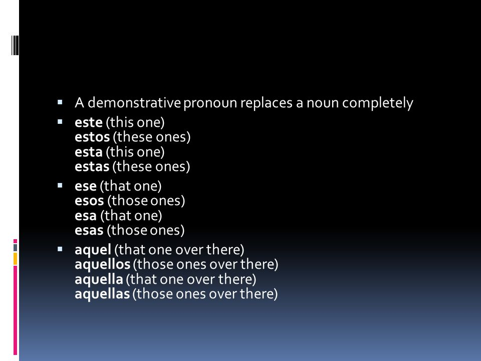 A demonstrative pronoun replaces a noun completely este (this one) estos (these ones) esta (this one) estas (these ones) ese (that one) esos (those ones) esa (that one) esas (those ones) aquel (that one over there) aquellos (those ones over there) aquella (that one over there) aquellas (those ones over there)