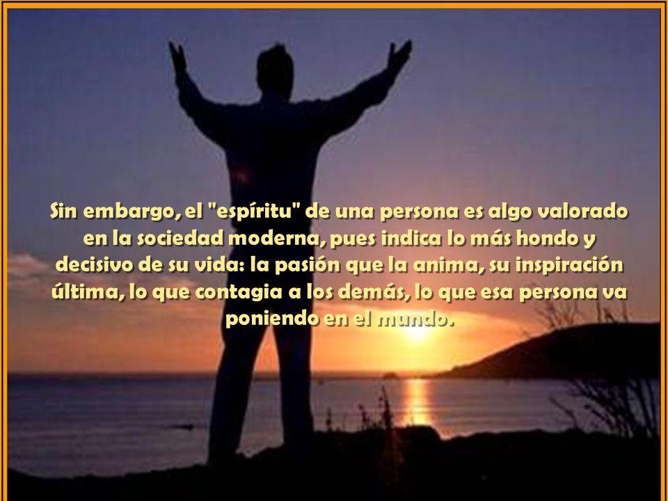 Sin embargo, el espíritu de una persona es algo valorado en la sociedad moderna, pues indica lo más hondo y decisivo de su vida: la pasión que la anima, su inspiración última, lo que contagia a los demás, lo que esa persona va poniendo en el mundo.