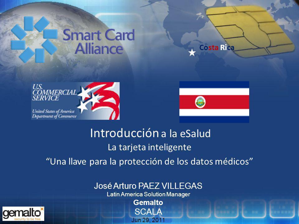 Costa Rica Introducción a la eSalud La tarjeta inteligente Una llave para la protección de los datos médicos José Arturo PAEZ VILLEGAS Latin America Solution Manager Gemalto SCALA Jun 29, 2011