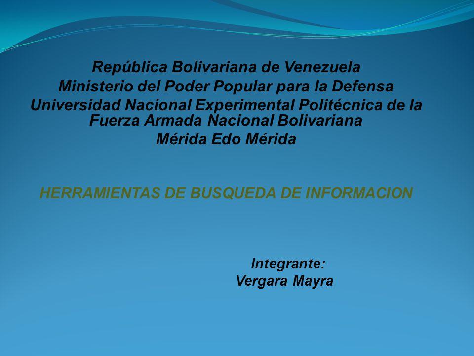 República Bolivariana de Venezuela Ministerio del Poder Popular para la Defensa Universidad Nacional Experimental Politécnica de la Fuerza Armada Nacional Bolivariana Mérida Edo Mérida HERRAMIENTAS DE BUSQUEDA DE INFORMACION Integrante: Vergara Mayra