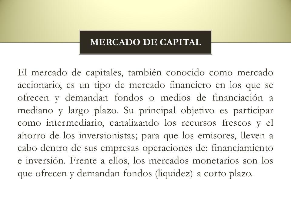 El mercado de capitales, también conocido como mercado accionario, es un tipo de mercado financiero en los que se ofrecen y demandan fondos o medios d