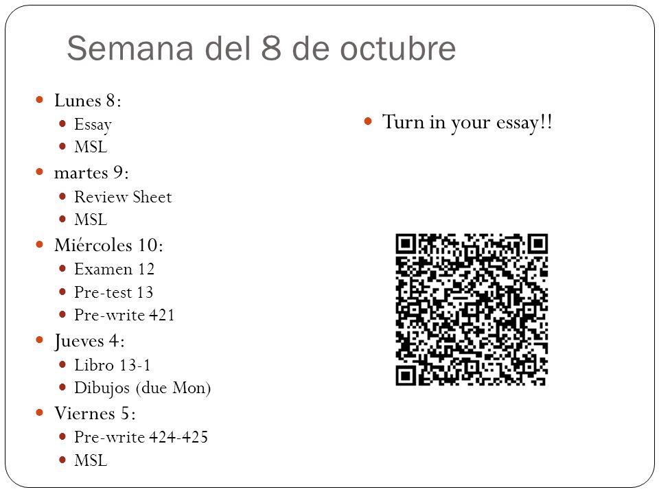 Semana 15 de octubre Lunes 15 Pre-written 424 Libro 13-6 Martes 16 MSL + 13:7 (en clase) pre-write 430+431 Miércoles 17 Libro 13-14 Packet (Friday) Jueves 18 MSL, Packet pre-write 437 Estudia para prueba (vocab & imp subjunctive) Viernes 19 Libro 13-24 MSL pre-write 441 CALENTAMIENTO: pre-write 424-425 Complete 13-1 (write out!!)