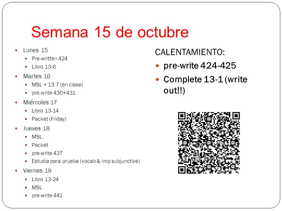 Semana 15 de octubre Lunes 15 Pre-written 424 Libro 13-6 Martes 16 MSL + 13:7 (en clase) pre-write 430+431 Miércoles 17 Libro 13-14 Packet (Friday) Jueves 18 MSL, Packet pre-write 437 Estudia para prueba (vocab & imp subjunctive) Viernes 19 Libro 13-24 MSL pre-write 441 CALENTAMIENTO: pre-write 424-425 Complete 13-1 (write out!!)