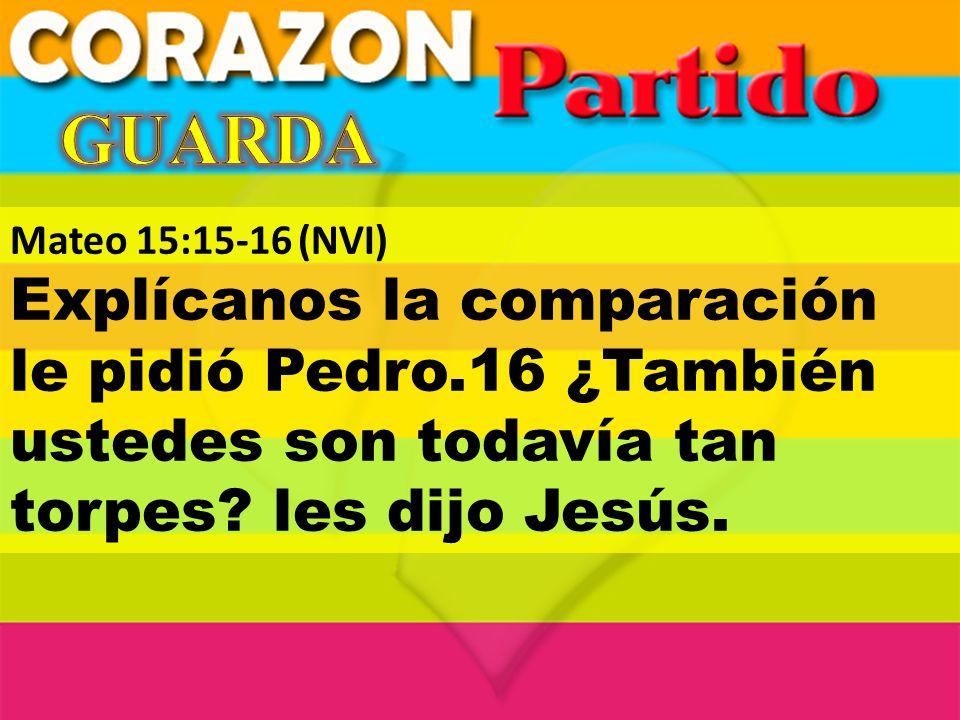 Mateo 15:15-16(NVI) Explícanos la comparación le pidió Pedro.16 ¿También ustedes son todavía tan torpes? les dijo Jesús.