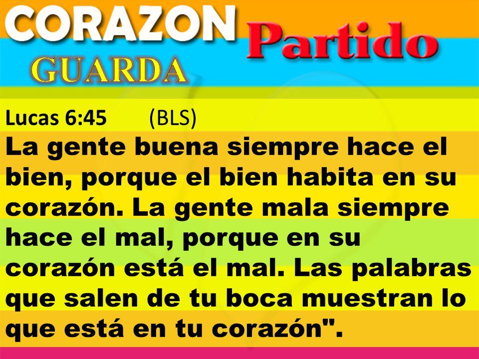Lucas 6:45 (BLS) La gente buena siempre hace el bien, porque el bien habita en su corazón. La gente mala siempre hace el mal, porque en su corazón est