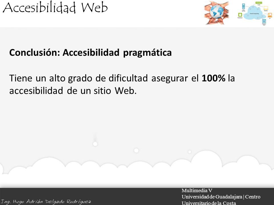 Accesibilidad Web Multimedia V Universidad de Guadalajara | Centro Universitario de la Costa Conclusión: Accesibilidad pragmática Tiene un alto grado