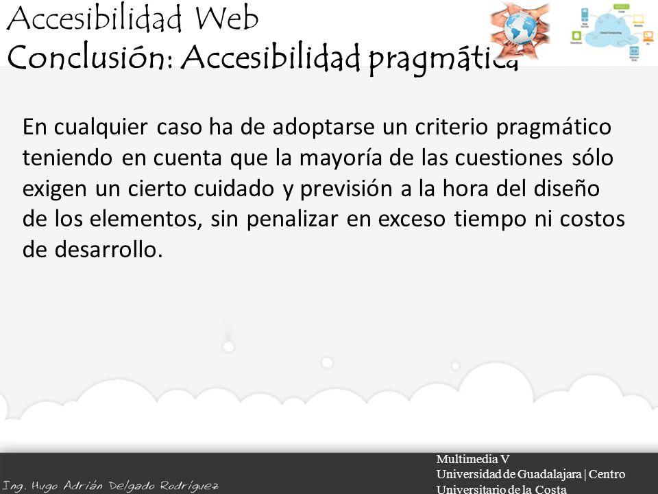 Accesibilidad Web Conclusión: Accesibilidad pragmática Multimedia V Universidad de Guadalajara | Centro Universitario de la Costa En cualquier caso ha