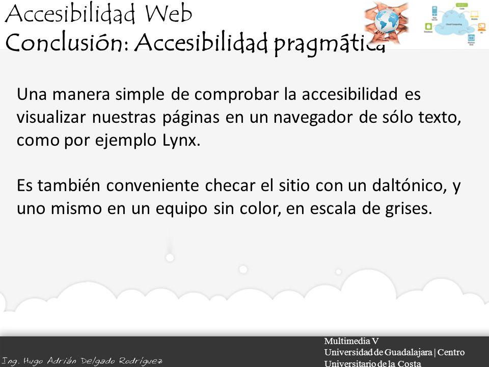 Accesibilidad Web Conclusión: Accesibilidad pragmática Multimedia V Universidad de Guadalajara | Centro Universitario de la Costa Una manera simple de