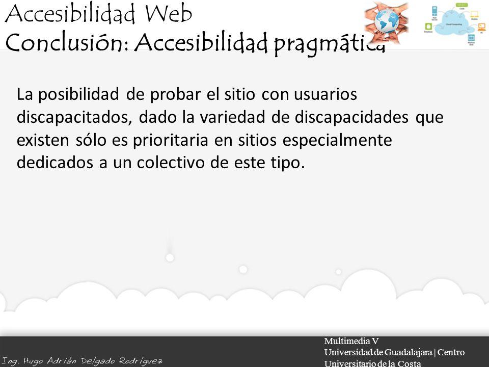 Accesibilidad Web Conclusión: Accesibilidad pragmática Multimedia V Universidad de Guadalajara | Centro Universitario de la Costa La posibilidad de pr