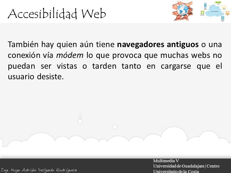 Accesibilidad Web Multimedia V Universidad de Guadalajara | Centro Universitario de la Costa También hay quien aún tiene navegadores antiguos o una co