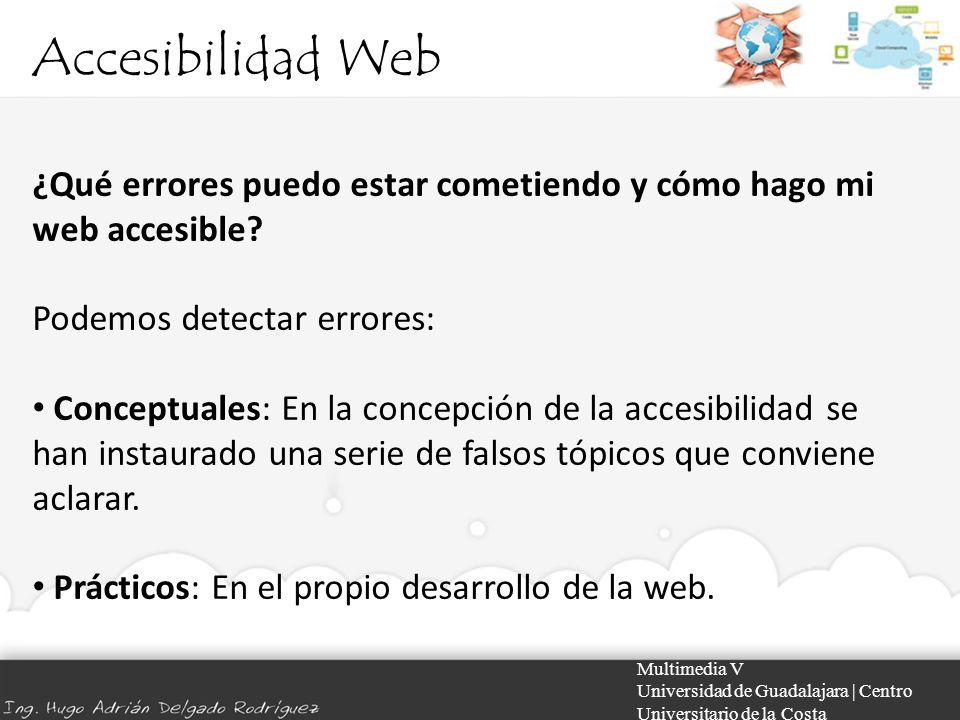 Accesibilidad Web Multimedia V Universidad de Guadalajara | Centro Universitario de la Costa ¿Qué errores puedo estar cometiendo y cómo hago mi web ac