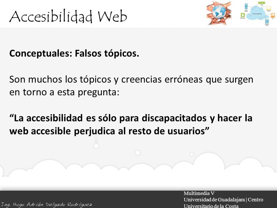 Accesibilidad Web Multimedia V Universidad de Guadalajara | Centro Universitario de la Costa Conceptuales: Falsos tópicos. Son muchos los tópicos y cr