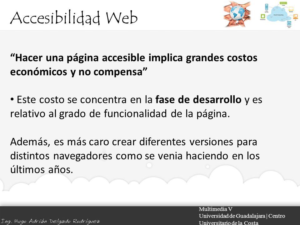 Accesibilidad Web Multimedia V Universidad de Guadalajara | Centro Universitario de la Costa Hacer una página accesible implica grandes costos económi