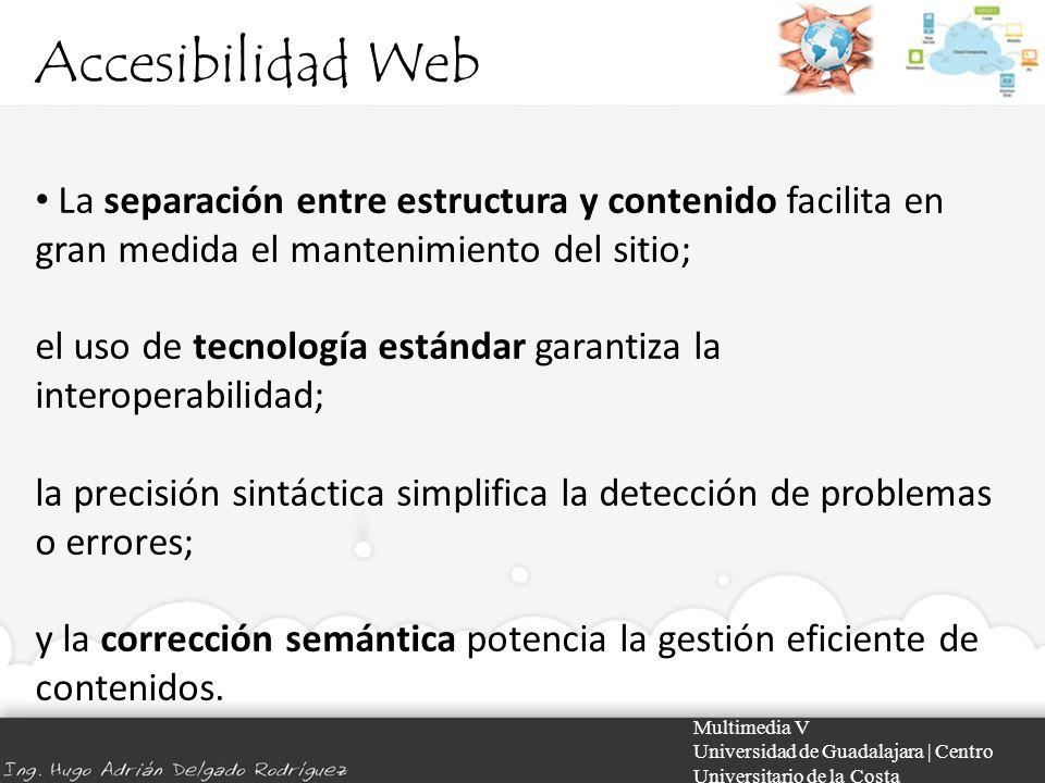 Accesibilidad Web Multimedia V Universidad de Guadalajara | Centro Universitario de la Costa La separación entre estructura y contenido facilita en gr