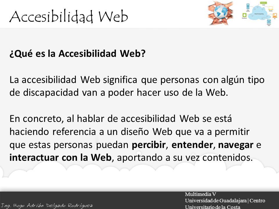 Accesibilidad Web Multimedia V Universidad de Guadalajara | Centro Universitario de la Costa Prácticos: En el desarrollo WEB La WAI (Iniciativa de Accesibilidad de la Web), grupo dependiente del W3C, trabaja en una serie de pautas y orientaciones para que los desarrolladores creen sus páginas eliminando los obstáculos que impiden el acceso a las webs.