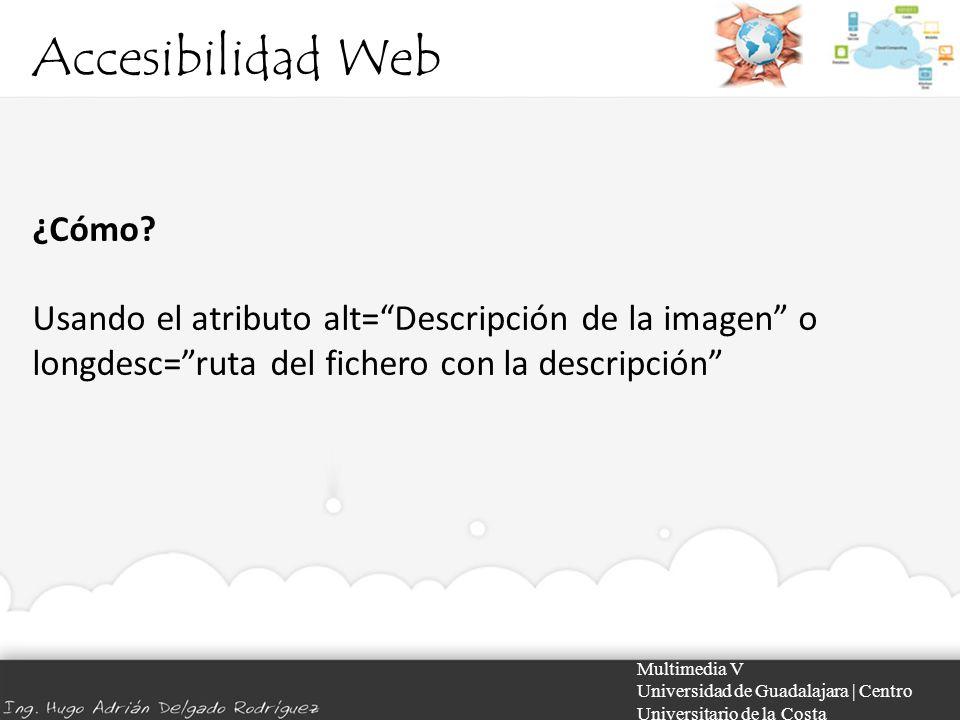 Accesibilidad Web Multimedia V Universidad de Guadalajara | Centro Universitario de la Costa ¿Cómo? Usando el atributo alt=Descripción de la imagen o