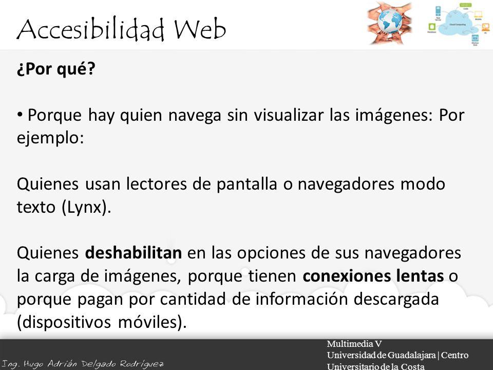Accesibilidad Web Multimedia V Universidad de Guadalajara | Centro Universitario de la Costa ¿Por qué? Porque hay quien navega sin visualizar las imág