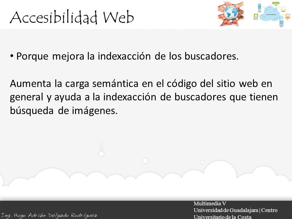 Accesibilidad Web Multimedia V Universidad de Guadalajara | Centro Universitario de la Costa Porque mejora la indexacción de los buscadores. Aumenta l