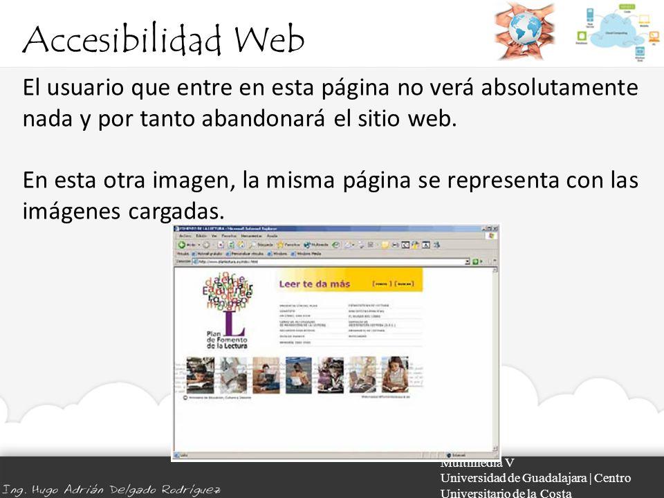 Accesibilidad Web Multimedia V Universidad de Guadalajara | Centro Universitario de la Costa El usuario que entre en esta página no verá absolutamente