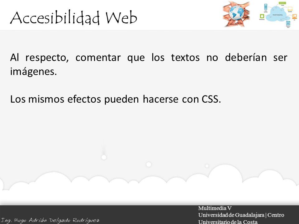 Accesibilidad Web Multimedia V Universidad de Guadalajara | Centro Universitario de la Costa Al respecto, comentar que los textos no deberían ser imág