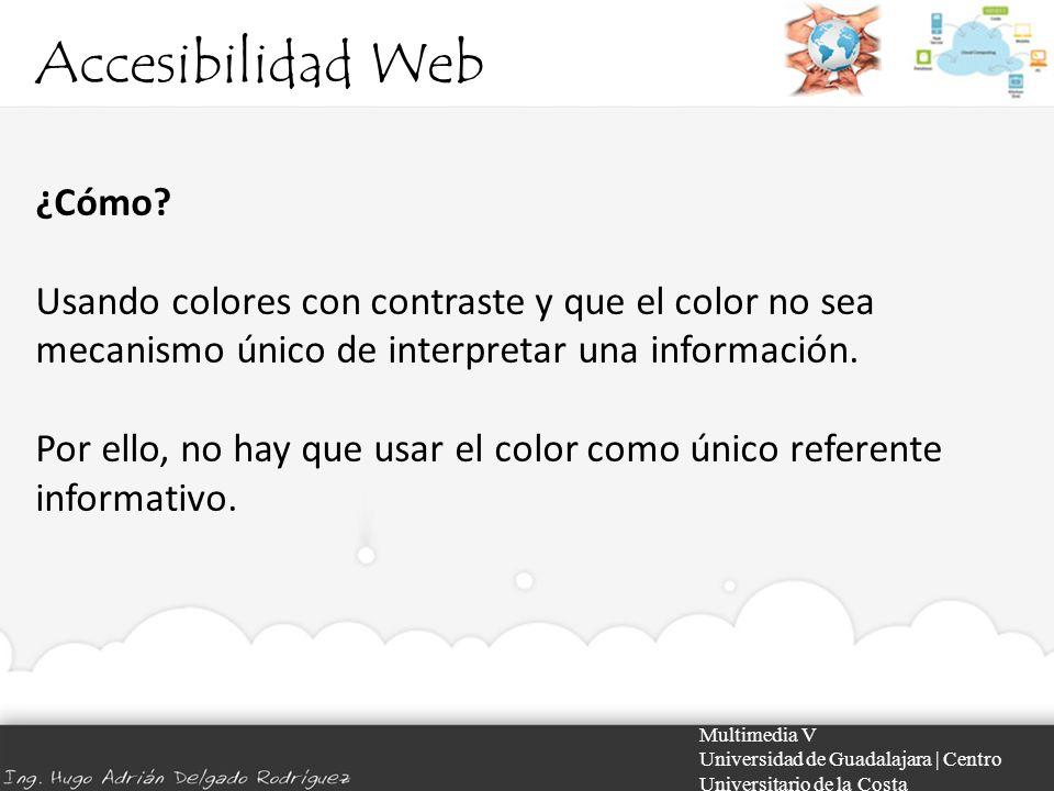 Accesibilidad Web Multimedia V Universidad de Guadalajara | Centro Universitario de la Costa ¿Cómo? Usando colores con contraste y que el color no sea