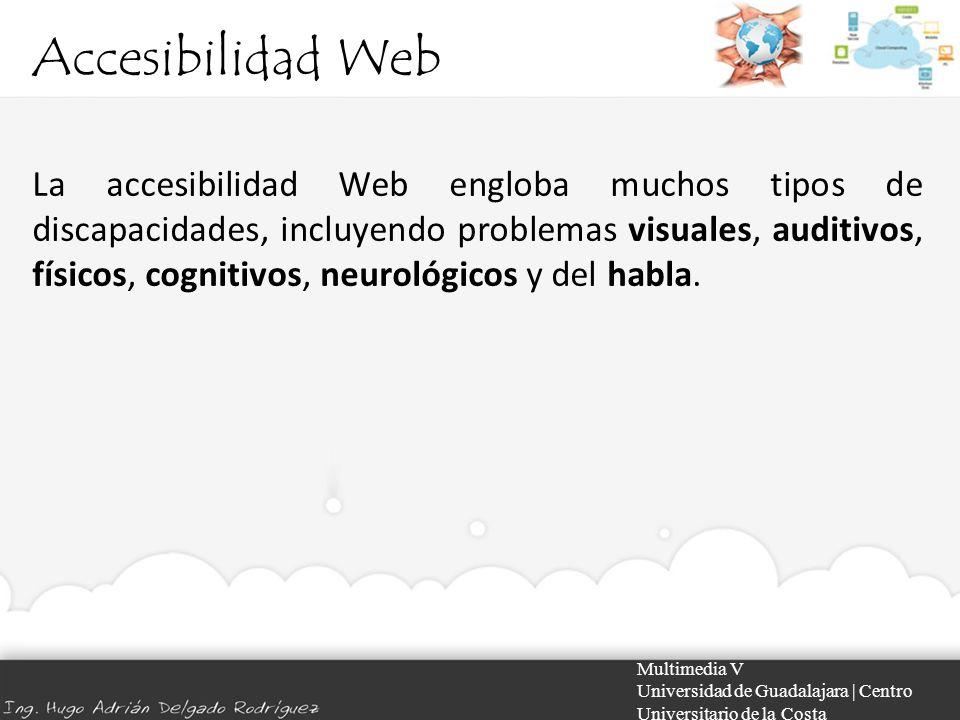 Accesibilidad Web Multimedia V Universidad de Guadalajara | Centro Universitario de la Costa La accesibilidad Web engloba muchos tipos de discapacidad
