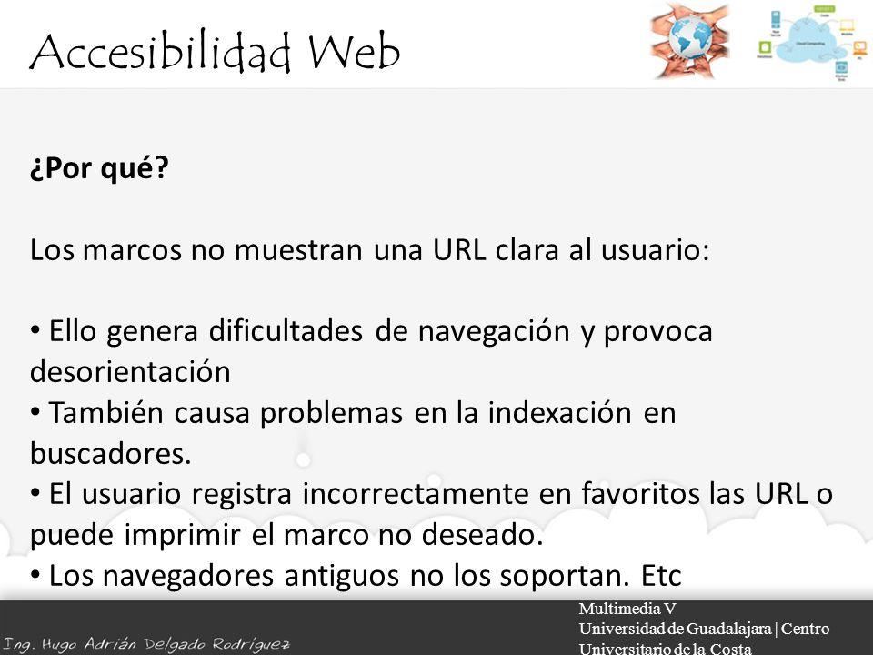 Accesibilidad Web Multimedia V Universidad de Guadalajara | Centro Universitario de la Costa ¿Por qué? Los marcos no muestran una URL clara al usuario