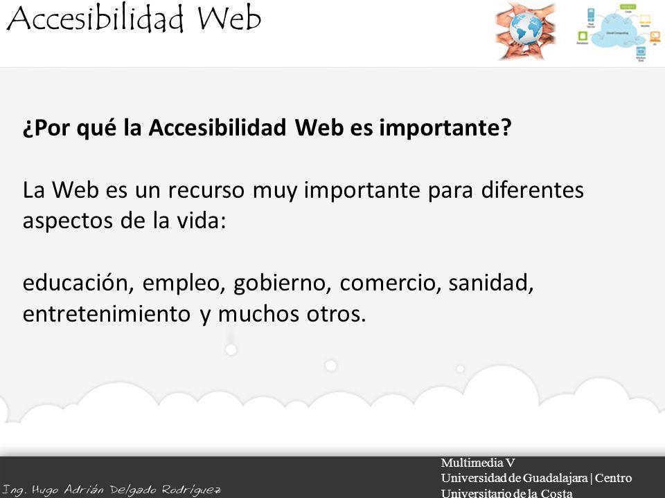 Accesibilidad Web Multimedia V Universidad de Guadalajara | Centro Universitario de la Costa ¿Por qué la Accesibilidad Web es importante? La Web es un