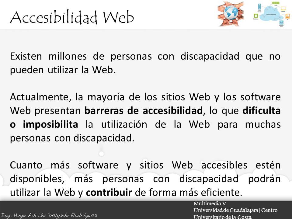 Accesibilidad Web Multimedia V Universidad de Guadalajara | Centro Universitario de la Costa Evaluación de la accesibilidad de un sitio Web Cuando se desarrolla o rediseña un sitio Web, la evaluación de la accesibilidad de forma temprana y a lo largo del desarrollo permite encontrar al principio problemas de accesibilidad, cuando es más fácil resolverlos.