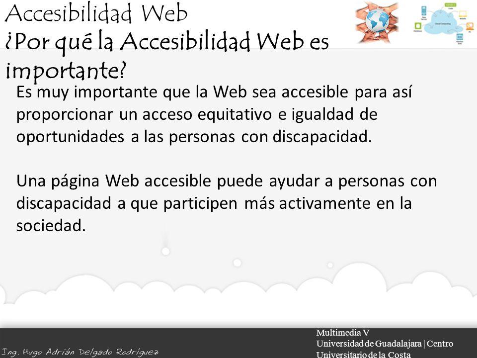 Accesibilidad Web ¿Por qué la Accesibilidad Web es importante? Multimedia V Universidad de Guadalajara | Centro Universitario de la Costa Es muy impor