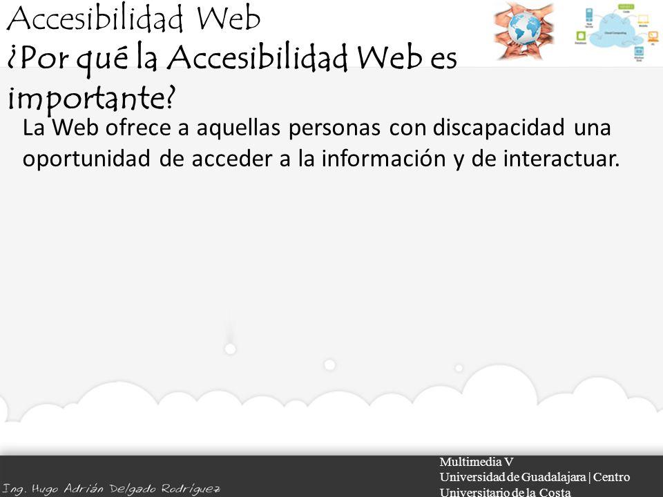 Accesibilidad Web ¿Por qué la Accesibilidad Web es importante? Multimedia V Universidad de Guadalajara | Centro Universitario de la Costa La Web ofrec